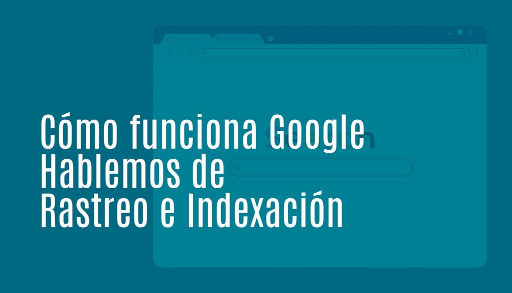 Cómo funciona Google: rastreo e indexación